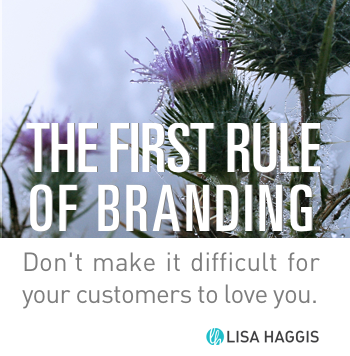 The First Rule of Branding: Don't make it difficult for customers to love you. Lisa Haggis