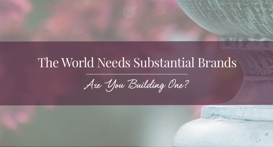 The world needs substantial brands.